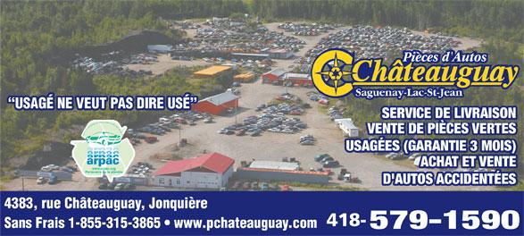 """Châteauguay Pièces D'Autos (418-547-5495) - Annonce illustrée======= - Saguenay-Lac-St-Jean """"USAGÉ NE VEUT PAS DIRE USÉ"""" USAGÉ NE VEUT PAS DIRE USÉ SERVICE DE LIVRAISON VENTE DE PIÈCES VERTES Association des Recycleurs de Pièces d Autos et de Camions du Québec USAGÉES (GARANTIE 3 MOIS) ACHAT ET VENTE www.arpac.org Partenaire de la planète D'AUTOS ACCIDENTÉES 4383, rue Châteauguay, Jonquière 418- Sans Frais 1-855-315-3865   www.pchateauguay.com 579-1590 Pièces d'Autos"""