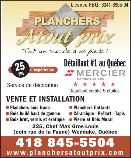 Planchers Atout Prix (418-845-5504) - Annonce illustrée======= - Bois brut, vernis et exotique Pierre et Bois Mural 225, Chef Max Gros-Louis (coin rue de la Faune) Wendake, Québec 418 845-5504 www.planchersatoutprix.com Licence RBQ : 8341-8905-04Licence RBQ : 8341-8 Détaillant #1 au Québec 25 d expérience ans Service de décoration Détaillant certifié 5 étoiles VENTE ET INSTALLATION Planchers bois franc Planchers flottants Bois huilé haut de gamme Céramique - Prélart - Tapis