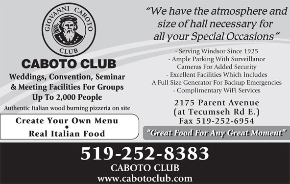 Caboto Club (519-252-8383) - Display Ad - Weddings, Convention, Seminar A Full Size Generator For Backup Emergencies & Meeting Facilities For Groups - Complimentary WiFi Services Up To 2,000 People 2175 Parent Avenue Authentic Italian wood burning pizzeria on site (at Tecumseh Rd E.) Create Your Own Menu Fax 519-252-6954 Great Food For Any Great Moment Real Italian Food 519-252-8383 CABOTO CLUB www.cabotoclub.com - Serving Windsor Since 1925 - Ample Parking With Surveillance - Excellent Facilities Which Includes Cameras For Added Security