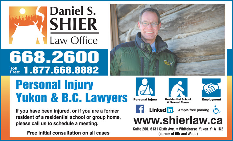 Daniel S Shier Law Office (867-668-2600) - Annonce illustrée======= - 668.2600 Toll Free: 1.877.668.8882 Personal Injury Residential School Personal Injury Employment Yukon & B.C. Lawyers & Sexual Abuse Ample free parking If you have been injured, or if you are a former resident of a residential school or group home, www.shierlaw.ca please call us to schedule a meeting. Suite 200, 6131 Sixth Ave.   Whitehorse, Yukon  Y1A 1N2 Free initial consultation on all cases (corner of 6th and Wood)