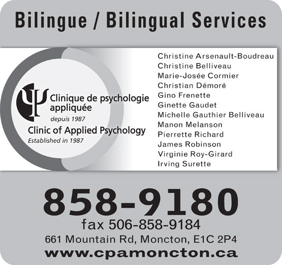 Clinique De Psychologie Appliquée (506-858-9180) - Display Ad - Bilingue / Bilingual Services Christine Arsenault-Boudreau Christine Belliveau Marie-Josée Cormier Christian Démoré Gino Frenette Clinique de psychologie Ginette Gaudet appliquée Michelle Gauthier Belliveau depuis 1987 Manon Melanson Clinic of Applied Psychology Pierrette Richard Established in 1987 James Robinson Virginie Roy-Girard Irving Surette 858-9180 fax 506-858-9184 661 Mountain Rd, Moncton, E1C 2P4 www.cpamoncton.ca