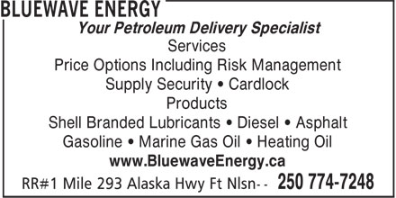Bluewave Energy (250-774-7248) - Display Ad - Price Options Including Risk Management Supply Security • Cardlock Products Shell Branded Lubricants • Diesel • Asphalt Gasoline • Marine Gas Oil • Heating Oil www.BluewaveEnergy.ca Your Petroleum Delivery Specialist Services