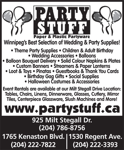 Party Stuff Paper & Plastic Partyware (204-786-8756) - Display Ad - Winnipeg s Best Selection of Wedding & Party Supplies! Theme Party Supplies   Children & Adult Birthday Wedding Accessories   Balloons Balloon Bouquet Delivery   Solid Colour Napkins & Plates Custom Banners   Streamers & Paper Lanterns Loot & Toys   Pinatas   Guestbooks & Thank You Cards Birthday Gag Gifts   Social Supplies Halloween Costumes & Accessories Event Rentals are available at our Milt Stegall Drive Location: Tables, Chairs, Linens, Dinnerware, Glasses, Cutlery, Mirror Tiles, Centerpiece Glassware, Slush Machines and More! 925 Milt Stegall Dr. (204) 786-8756 1765 Kenaston Blvd.1530 Regent Ave. (204) 222-7822 (204) 222-3393