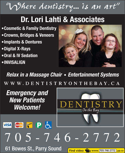 Dentistry On The Bay (705-746-2772) - Display Ad - Dr. Lori Lahti & Associates Where dentistry... is an art Cosmetic & Family Dentistry Crowns, Bridges & Veneers Implants & Dentures Digital X-Rays Oral & IV Sedation INVISALIGN Relax in a Massage Chair   Entertainment Systems WWW.DENTISTRYONTHEBAY.CA Emergency and New Patients Welcome! 705-746-2772 61 Bowes St., Parry Sound www. 705-746-2772  .yp.ca