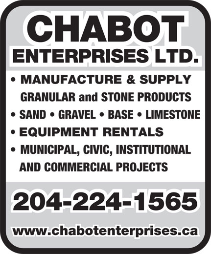 Chabot Enterprises Ltd (204-224-1565) - Annonce illustrée======= - GRANULAR and STONE PRODUCTS SAND   GRAVEL   BASE   LIMESTONE EQUIPMENT RENTALS MUNICIPAL, CIVIC, INSTITUTIONAL AND COMMERCIAL PROJECTS 204-224-1565 www.chabotenterprises.ca CHABOT ENTERPRISES LTD. MANUFACTURE & SUPPLY