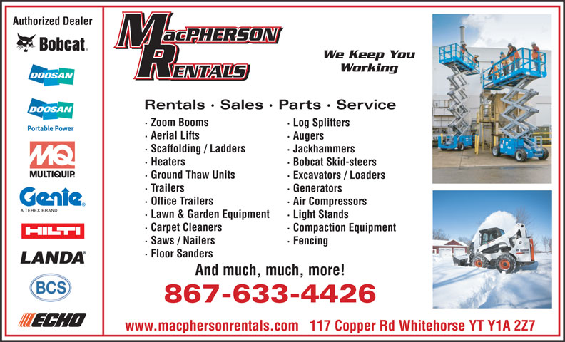 MacPherson Rentals (867-633-4426) - Display Ad - Working Rentals · Sales · Parts · Service · Zoom Booms · Log Splitters · Aerial Lifts · Augers · Scaffolding / Ladders · Jackhammers · Heaters · Bobcat Skid-steers · Ground Thaw Units · Excavators / Loaders · Trailers · Generators · Office Trailers · Air Compressors · Lawn & Garden Equipment · Light Stands · Carpet Cleaners · Compaction Equipment · Saws / Nailers · Fencing · Floor Sanders And much, much, more! Authorized Dealer We Keep You 867-633-4426 www.macphersonrentals.com   117 Copper Rd Whitehorse YT Y1A 2Z7