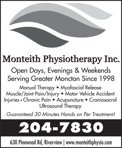 Monteith Physiotherapy (506-204-7830) - Annonce illustrée======= - Open Days, Evenings & Weekends Serving Greater Moncton Since 1998 Manual Therapy   Myofascial Release Muscle/Joint Pain/Injury   Motor Vehicle Accident Injuries Ultrasound Therapy Guaranteed 30 Minutes Hands on Per Treatment! 204-7830 630 Pinewood Rd, Riverview www.monteithphysio.com Chronic Pain   Acupuncture   Craniosacral