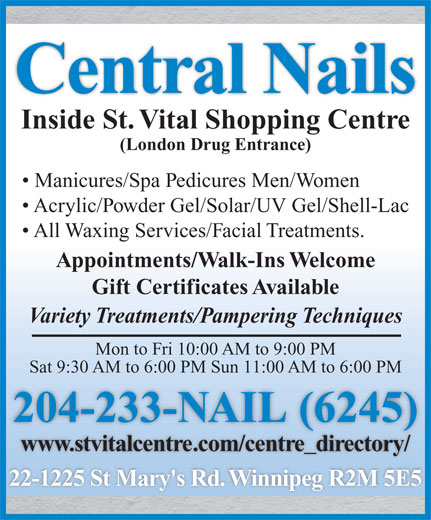 Central Nails (204-233-6245) - Display Ad - Central Nails Inside St. Vital Shopping Centre (London Drug Entrance) Manicures/Spa Pedicures Men/Women Acrylic/Powder Gel/Solar/UV Gel/Shell-Lac All Waxing Services/Facial Treatments. Appointments/Walk-Ins Welcome Gift Certificates Available Variety Treatments/Pampering Techniques Mon to Fri 10:00 AM to 9:00 PM Sat 9:30 AM to 6:00 PM Sun 11:00 AM to 6:00 PM 204-233-NAIL (6245)( www.stvitalcentre.com/centre_directory/ 22-1225 St Mary's Rd. Winnipeg R2M 5E5 Central Nails Inside St. Vital Shopping Centre (London Drug Entrance) Manicures/Spa Pedicures Men/Women Acrylic/Powder Gel/Solar/UV Gel/Shell-Lac All Waxing Services/Facial Treatments. Appointments/Walk-Ins Welcome Gift Certificates Available Variety Treatments/Pampering Techniques Mon to Fri 10:00 AM to 9:00 PM Sat 9:30 AM to 6:00 PM Sun 11:00 AM to 6:00 PM 204-233-NAIL (6245)( www.stvitalcentre.com/centre_directory/ 22-1225 St Mary's Rd. Winnipeg R2M 5E5