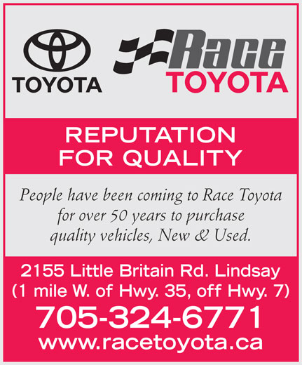 Race Toyota (705-324-6771) - Display Ad - REPUTATION FOR QUALITY People have been coming to Race Toyota for over 50 years to purchase quality vehicles, New & Used. 2155 Little Britain Rd. Lindsay 705-324-6771 www.racetoyota.ca (1 mile W. of Hwy. 35, off Hwy. 7)