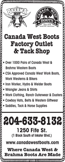 Canada West Boots Factory Outlet & Tack Shop (204-633-8132) - Display Ad - Canada West Boots Factory Outlet & Tack Shop Over 1000 Pairs of Canada West & Brahma Western Boots CSA Approved Canada West Work Boots, Work Westerns & Bikers Iron Worker, Hydro & Welder Boots Wrangler Jeans & Shirts Work Clothing, Ranch Outerwear & Dusters Cowboy Hats, Belts & Western Giftwear Saddles, Tack & Horse Supplies 204-633-8132 1250 Fife St. (1 Block South of Inkster Blvd.) www.canadawestboots.com Where Canada West & Brahma Boots Are Made