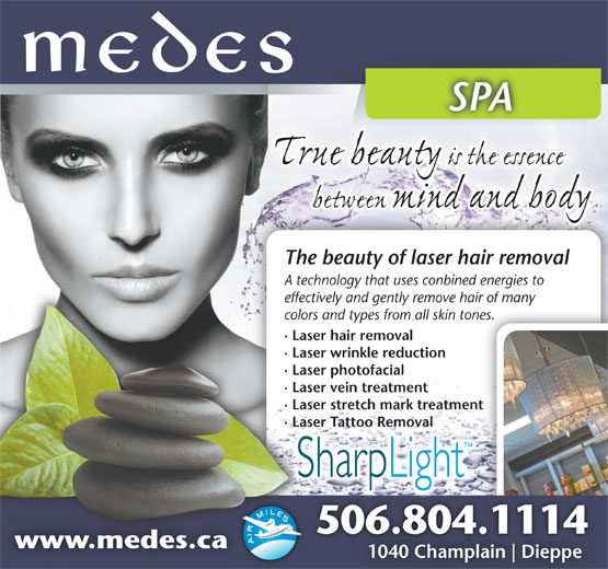 Medes Spa (506-853-8391) - Display Ad - SPASPA The beauty of laser hair removal A technology that uses conbined energies to echnology th effectively and gently remove hair of many anyectively and geeff colors and types from all skin tones.nes.ors and typecol · Laser hair removalaser hair re· L · Laser wrinkle reductionaser wrinkle· L · Laser photofacialaser photofa· L · Laser vein treatmentaser vein tr· L · Laser stretch mark treatmententaser stretch· L · Laser Tattoo Removalaser Tattoo · LRemoval 506.804.11146.804.111450 www.medes.cawww.medes.ca 1040 Champlain Dieppe10