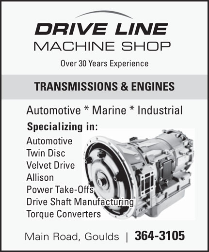 Drive Line Machine Shop (709-364-3105) - Display Ad - DRIVE LINE MACHINE SHOP Over 30 Years Experience TRANSMISSIONS & ENGINES Automotive * Marine * Industrial Specializing in: Automotive Twin Disc Velvet Drive Allison Power Take-Offs Drive Shaft Manufacturing Torque Converters Main Road, Goulds 364-3105