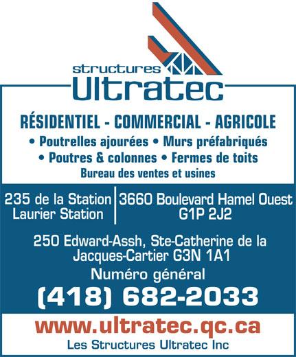 Les Structures Ultratec Inc (418-682-2033) - Annonce illustrée======= - RÉSIDENTIEL - COMMERCIAL - AGRICOLE Poutrelles ajourées   Murs préfabriqués Poutres & colonnes   Fermes de toits Bureau des ventes et usines 235 de la Station 3660 Boulevard Hamel Ouest Laurier Station G1P 2J2 250 Edward-Assh, Ste-Catherine de la Jacques-Cartier G3N 1A1 Numéro général (418) 682-2033 www.ultratec.qc.ca Les Structures Ultratec Inc