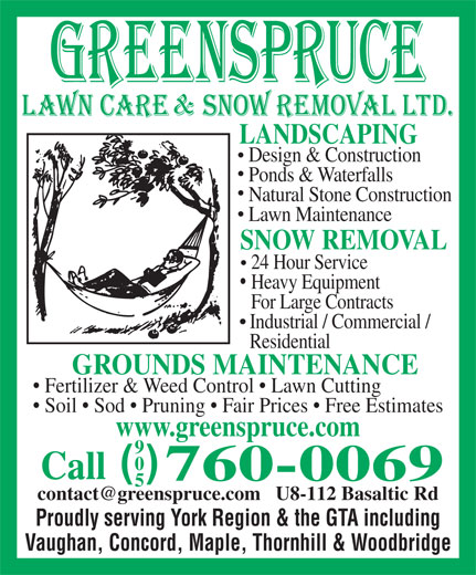 Greenspruce Landscaping & Snow Removal Ltd (905-760-0069) - Display Ad - Design & Construction Ponds & Waterfalls Natural Stone Construction Lawn Maintenance SNOW REMOVAL 24 Hour Service Heavy Equipment For Large Contracts Industrial / Commercial / Residential GROUNDS MAINTENANCE Fertilizer & Weed Control   Lawn Cutting Soil   Sod   Pruning   Fair Prices   Free Estimates www.greenspruce.com ( ) Call 760-0069 Proudly serving York Region & the GTA including Vaughan, Concord, Maple, Thornhill & Woodbridge LANDSCAPING