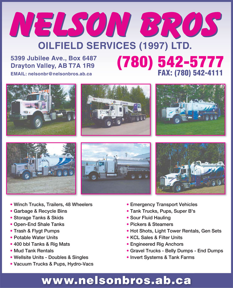 Nelson Bros Oilfield Services Ltd (780-542-5777) - Annonce illustrée======= - OILFIELD SERVICES (1997) LTD. 5399 Jubilee Ave., Box 6487 (780) 542-5777 Drayton Valley, AB T7A 1R9 FAX: (780) 542-4111 Winch Trucks, Trailers, 48 Wheelers Emergency Transport Vehicles Garbage & Recycle Bins Tank Trucks, Pups, Super B's Storage Tanks & Skids Sour Fluid Hauling Open-End Shale Tanks Pickers & Steamers Trash & Flygt Pumps Hot Shots, Light Tower Rentals, Gen Sets Potable Water Units KCL Sales & Filter Units 400 bbl Tanks & Rig Mats Engineered Rig Anchors Mud Tank Rentals Gravel Trucks - Belly Dumps - End Dumps Wellsite Units -Doubles & Singles Invert Systems & Tank Farms Vacuum Trucks& Pups, Hydro-Vacs www.nelsonbros.ab.ca