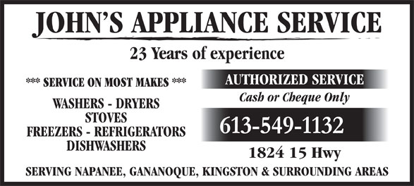 John's Appliance Service (613-549-1132) - Display Ad - AUTHORIZED SERVICE *** SERVICE ON MOST MAKES *** Cash or Cheque Only WASHERS - DRYERS STOVES 613-549-1132 FREEZERS - REFRIGERATORS DISHWASHERS 1824 15 Hwy SERVING NAPANEE, GANANOQUE, KINGSTON & SURROUNDING AREAS JOHN S APPLIANCE SERVICE 23 Years of experience