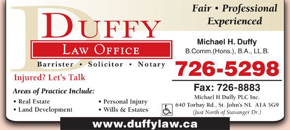 Michael H Duffy Plc Inc (709-726-5298) - Display Ad - Fair Professional Experienced Michael H. Duffy B.Comm.(Hons.), B.A., LL.B. Law Office Barrister Solicitor Notary 726-5298 Injured? Let s Talk Fax: 726-8883 Areas of Practice Include: Michael H Duffy PLC Inc. Real Estate Personal Injury 640 Torbay Rd., St. John s NL  A1A 5G9 Land Development Wills & Estates (Just North of Stavanger Dr.) www.duffylaw.ca