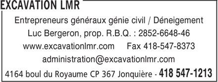 Excavation LMR (418-547-1213) - Annonce illustrée======= - Entrepreneurs généraux génie civil / Déneigement Luc Bergeron, prop. R.B.Q. : 2852-6648-46 www.excavationlmr.com Fax 418-547-8373 Entrepreneurs généraux génie civil / Déneigement Luc Bergeron, prop. R.B.Q. : 2852-6648-46 www.excavationlmr.com Fax 418-547-8373
