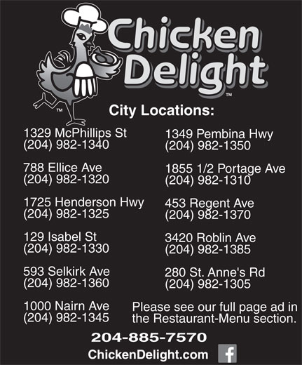 Chicken Delight (204-885-7570) - Display Ad - City Locations: 1329 McPhillips St 1349 Pembina Hwy (204) 982-1340 (204) 982-1350 788 Ellice Ave 1855 1/2 Portage Ave (204) 982-1320 (204) 982-1310 1725 Henderson Hwy 453 Regent Ave (204) 982-1325 (204) 982-1370 129 Isabel St 3420 Roblin Ave (204) 982-1330 (204) 982-1385 593 Selkirk Ave 280 St. Anne's Rd (204) 982-1360 (204) 982-1305 1000 Nairn Ave Please see our full page ad in (204) 982-1345 the Restaurant-Menu section. 204-885-7570 ChickenDelight.com