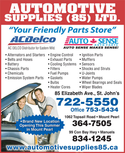 Automotive Supplies (85) Ltd (709-722-5550) - Display Ad - AUTOMOTIVE SUPPLIES (85) LTD. Your Friendly Parts Store Alternators and Starters Engine Control Ignition Parts Belts and Hoses Exhaust Parts Mufflers Battery in Mount Pearl 99 Con Bay Hwy   Manuels 834-1245 www.automotivesupplies85.ca Cooling Systems  Sensors Chassis Parts Filters Shocks and Struts Chemicals Fuel Pumps U-Joints Emission System Parts Gaskets Water Pumps Bulbs Wheel Bearings and Seals Heater Cores Wiper Blades 85 Elizabeth Ave., St. John s 722-5550 Office 753-5434 1062 Topsail Road   Mount Pearl Brand New Location 364-7505 Opening This Summer