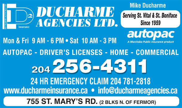 Ducharme Agencies Ltd (204-256-4311) - Display Ad - Mike Ducharme DUCHARME Serving St. Vital & St. Boniface Since 1959 AGENCIES LTD. DUCHARME AGENCIES LTDInsurance Mon & Fri  9 AM - 6 PM   Sat  10 AM - 3 PM AUTOPAC - DRIVER S LICENSES - HOME - COMMERCIAL 204 24 HR EMERGENCY CLAIM 204 781-2818 755 ST. MARY S RD. (2 BLKS N. OF FERMOR)
