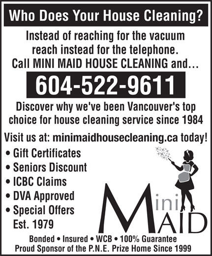 Mini Maid (604-522-9611) - Annonce illustrée======= - Seniors Discount ICBC Claims DVA Approved Special Offers Est. 1979 Bonded   Insured   WCB   100% Guarantee Proud Sponsor of the P.N.E. Prize Home Since 1999 Who Does Your House Cleaning? Instead of reaching for the vacuum reach instead for the telephone. Call MINI MAID HOUSE CLEANING and... 604-522-9611 Discover why we've been Vancouver's top choice for house cleaning service since 1984 Visit us at: minimaidhousecleaning.ca today! Gift Certificates