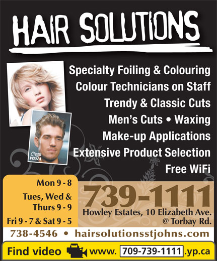 Hair Solutions (709-739-1111) - Annonce illustrée======= - Extensive Product SelectionExt Free WiFi Mon 9 - 8 Tues, Wed & 739-1111 Thurs 9 - 9 Howley Estates, 10 Elizabeth Ave. Fri 9 - 7 & Sat 9 - 5 738-4546     hairsolutionsstjohns.com www.  709-739-1111 .yp.ca Make-up Applications Specialty Foiling & ColouringSpecialty Foili & Colouri Colour Technicians on Staff Trendy & Classic Cuts Men s Cuts   Waxing