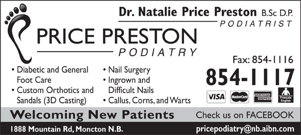 Dr Natalie Price (506-854-1117) - Annonce illustrée======= - Dr. Natalie Price Preston B.Sc D.P. PODIATRIST PRICE PRESTON PODIATRY Fax: 854-1116 Diabetic and General Nail Surgery Foot Care Ingrown and 854-1117 Custom Orthotics and Difficult Nails Sandals (3D Casting) Callus, Corns, and Warts Check us on FACEBOOK Welcoming New Patients 1888 Mountain Rd, Moncton N.B.