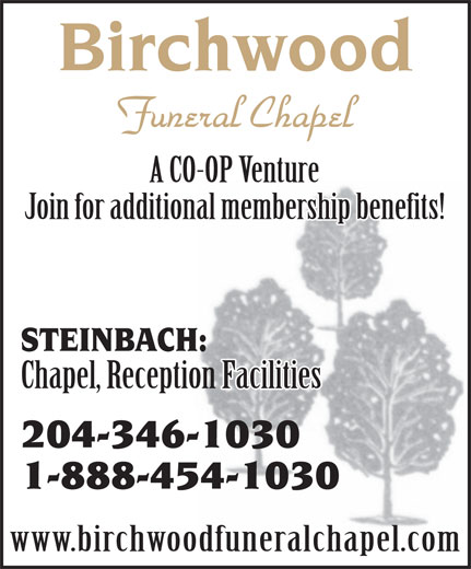 Birchwood Funeral Chapel (204-346-1030) - Annonce illustrée======= - www.birchwoodfuneralchapel.com 1-888-454-1030 Birchwood Funeral Chapel A CO-OP Venture Join for additional membership benefits! STEINBACH: Chapel, Reception Facilities 204-346-1030