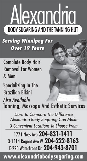 Alexandria Body Sugaring & The Tanning Hut (204-831-1411) - Display Ad - Alexandria BODY SUGARING AND THE TANNING HUT Serving Winnipeg For Over 19 Years Complete Body Hair Removal For Women & Men Specializing In The Brazilian Bikini Also Available Tanning, Massage And Esthetic Services Dare To Compare The Difference Alexandria Body Sugaring Can Make 3 Convenient Locations To Choose From 1771 Ness Ave 204-831-1411 3-1514 Regent Ave W. 204-222-8163 E-228 Waterfront Dr. 204-943-8701 www.alexandriabodysugaring.com Alexandria BODY SUGARING AND THE TANNING HUT Serving Winnipeg For Over 19 Years Complete Body Hair Removal For Women & Men Specializing In The Brazilian Bikini Also Available Tanning, Massage And Esthetic Services Dare To Compare The Difference Alexandria Body Sugaring Can Make 3 Convenient Locations To Choose From 1771 Ness Ave 204-831-1411 3-1514 Regent Ave W. 204-222-8163 E-228 Waterfront Dr. 204-943-8701 www.alexandriabodysugaring.com