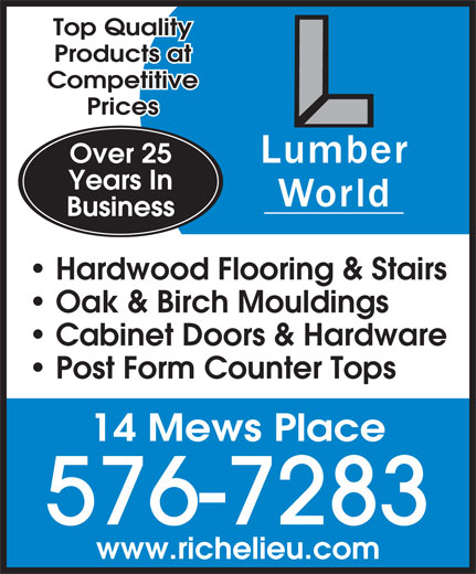 Lumberworld Ltd (709-576-7283) - Display Ad - Hardwood Flooring & Stairs Oak & Birch Mouldings Cabinet Doors & Hardware Post Form Counter Tops 14 Mews Place 576-7283 www.richelieu.com Products at Top Quality Competitive Over 25 Prices Years In Business
