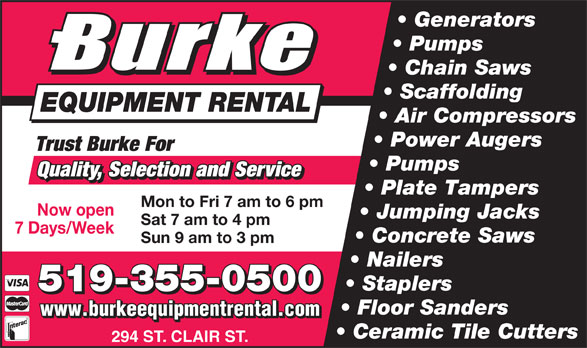 Burke Equipment Rental (519-355-0500) - Display Ad - Generators Pumps Chain Saws Scaffolding EQUIPMENT RENTAL Air Compressors Power Augers Trust Burke For Pumps Quality, Selection and Service Plate Tampers Mon to Fri 7 am to 6 pm Now open Jumping Jacks Sat 7 am to 4 pm 7 Days/Week Concrete Saws Sun 9 am to 3 pm Nailers Staplers 519-355-0500 Floor Sanders www.burkeequipmentrental.com Ceramic Tile Cutters 294 ST. CLAIR ST.