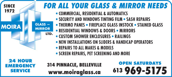Moira Glass Mirror Ltd / Moira Automatics (613-969-5175) - Display Ad - REPAIRS TO ALL MAKES & MODELS SCREEN REPAIRS, PET SCREENING AND MORE 24 HOUR OPEN SATURDAYS 314 PINNACLE, BELLEVILLE EMERGENCY SERVICE 613 www.moiraglass.ca SINCE FOR ALL YOUR GLASS & MIRROR NEEDS 1972 COMMERCIAL, RESIDENTIAL & AUTOMATICS SECURITY AND WINDOWS TINTING FILM   SASH REPAIRS THERMO PANES   FIREPLACE GLASS INSTOCK   STAINED GLASS RESIDENTIAL WINDOWS & DOORS   MIRRORS CUSTOM SHOWER ENCLOSURES   RAILINGS NEW INSTALLATIONS ON SLIDERS & HANDICAP OPERATORS 969-5175
