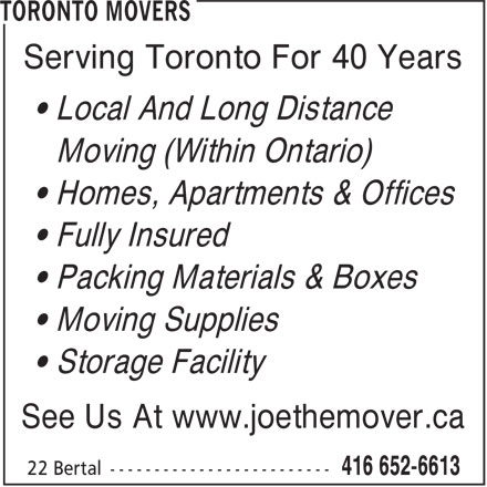 Toronto Movers (416-652-6613) - Display Ad - • Homes, Apartments & Offices • Fully Insured • Packing Materials & Boxes Serving Toronto For 40 Years • Local And Long Distance Moving (Within Ontario) Serving Toronto For 40 Years • Local And Long Distance Moving (Within Ontario) • Moving Supplies • Storage Facility See Us At www.joethemover.ca • Homes, Apartments & Offices • Fully Insured • Packing Materials & Boxes • Moving Supplies • Storage Facility See Us At www.joethemover.ca