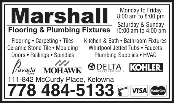 Marshall Flooring & Plumbing Fixtures (778-484-5133) - Annonce illustrée======= - Saturday & Sunday 10:00 am to 4:00 pm Flooring   Carpeting   Tiles Kitchen & Bath   Bathroom Fixtures Ceramic Stone Tile   Moulding Whirlpool Jetted Tubs   Faucets Doors   Railings   Spindles Plumbing Supplies   HVAC 111-842 McCurdy Place, Kelowna 778 484-5133 Monday to Friday 8:00 am to 8:00 pm
