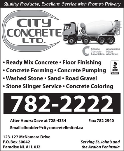 City Concrete (709-782-2222) - Display Ad - Concrete Forming   Concrete Pumping Washed Stone   Sand   Road Gravel Stone Slinger Service   Concrete Coloring 782-2222 After Hours: Dave at 728-4334  Fax: 782 2940 123-127 McNamara Drive P.O. Box 50042 Serving St. John s and Paradise NL A1L 0J2 the Avalon Peninsula Ready Mix Concrete   Floor Finishing Quality Products, Excellent Service with Prompt Delivery