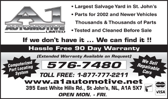 A-1 Automotive Ltd (709-576-7480) - Display Ad - 395 East White Hills Rd., St John s, NL, A1A 5X7 OPEN MON. - FRI. www.a1automotive.net Largest Salvage Yard in St. John s Parts for 2002 and Newer Vehicles Thousands & Thousands of Parts Tested and Cleaned Before Sale Hassle Free 90 Day Warranty (Extended Warranty Available on Request) Repairable Computerized Part LocatingSystem We Sell Cars