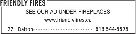 Friendly Fires (613-544-5575) - Display Ad - SEE OUR AD UNDER FIREPLACES www.friendlyfires.ca