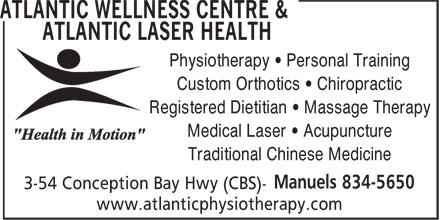 Atlantic Wellness Centre & Atlantic Laser Health (709-834-5650) - Annonce illustrée======= - Physiotherapy • Personal Training Custom Orthotics • Chiropractic Registered Dietitian • Massage Therapy Medical Laser • Acupuncture Traditional Chinese Medicine www.atlanticphysiotherapy.com