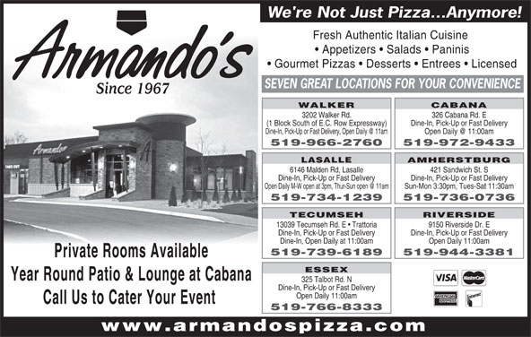 Armando's Pizza (519-966-2760) - Annonce illustrée======= - Fresh Authentic Italian Cuisine Appetizers   Salads   Paninis Gourmet Pizzas   Desserts   Entrees   Licensed SEVEN GREAT LOCATIONS FOR YOUR CONVENIENCE Since 1967 WALKER CABANA 3202 Walker Rd. 326 Cabana Rd. E (1 Block South of E.C. Row Expressway) Dine-In, Pick-Up or Fast Delivery 519-966-2760 519-972-9433 AMHERSTBURG LASALLE 6146 Malden Rd, Lasalle 421 Sandwich St. S Dine-In, Pick-Up or Fast Delivery Sun-Mon 3:30pm, Tues-Sat 11:30am 519-734-1239 519-736-0736 We're Not Just Pizza...Anymore! TECUMSEH RIVERSIDE 13039 Tecumseh Rd. E   Trattoria 9150 Riverside Dr. E Dine-In, Pick-Up or Fast Delivery Open Daily 11:00am 519-739-6189 519-944-3381 Private Rooms Available ESSEX Year Round Patio & Lounge at Cabana 325 Talbot Rd. N Dine-In, Pick-Up or Fast Delivery Open Daily 11:00am Call Us to Cater Your Event 519-766-8333 www.armandospizza.com Dine-In, Open Daily at 11:00am