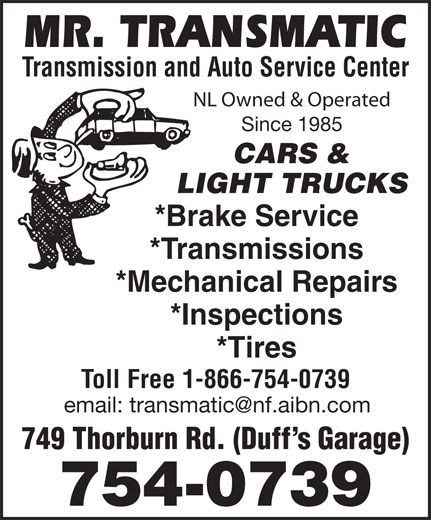 Mr Transmatic (709-754-0739) - Annonce illustrée======= - Transmission and Auto Service Center NL Owned & Operated Since 1985 CARS & *Brake Service *Transmissions *Mechanical Repairs *Inspections *Tires Toll Free 1-866-754-0739 749 Thorburn Rd. (Duff s Garage) 754-0739 LIGHT TRUCKS