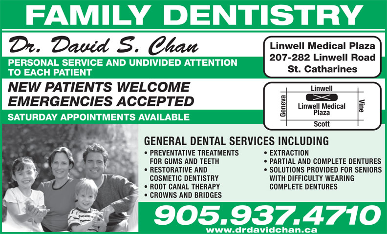 Dr David Chan (905-937-4710) - Display Ad - FAMILY DENTISTRY Linwell Medical Plaza Dr. David S. Chan 207-282 Linwell Road PERSONAL SERVICE AND UNDIVIDED ATTENTION St. Catharines TO EACH PATIENT Linwell NEW PATIENTS WELCOME Vine  PREVENTATIVE TREATMENTS EMERGENCIES ACCEPTED Linwell Medical Plaza Geneva SATURDAY APPOINTMENTS AVAILABLE Scott GENERAL DENTAL SERVICES INCLUDING EXTRACTION FOR GUMS AND TEETH PARTIAL AND COMPLETE DENTURES RESTORATIVE AND SOLUTIONS PROVIDED FOR SENIORS COSMETIC DENTISTRY WITH DIFFICULTY WEARING ROOT CANAL THERAPY COMPLETE DENTURES CROWNS AND BRIDGES 905.937.4710 www.drdavidchan.ca