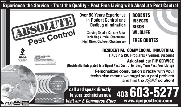 Absolute Pest Control Inc (403-238-7400) - Annonce illustrée======= - RODENTS in Rodent Control and INSECTS Bedbug elimination BIRDS Serving Greater Calgary Area, WILDLIFE including Airdrie, Strathmore, FREE QUOTES High River, Okotoks, Chestermere RESIDENTIAL  COMMERCIAL  INDUSTRIAL HACCP & ISO Programs   Seniors Discount Ask about our RIP SERVICE (Residential Integrated Intelligent Pest Control for Long Term Pest Free Living) Over 50 Years Experience Personalized consultation directly with your technician means we target your pest problem and find the              solution! call and speak directly to your technician now 403 603-5277 www.apcpestfree.com Visit our E-Commerce Store Experience the Service - Trust the Quality - Pest Free Living with Absolute Pest Control