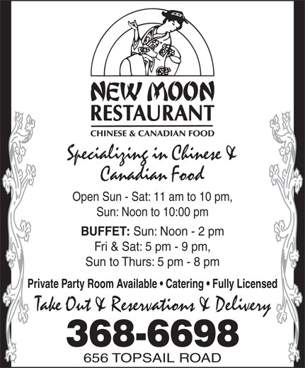 The New Moon Restaurant (709-368-6698) - Display Ad - 368-6698 Specializing in Chinese & Canadian Food Open Sun - Sat: 11 am to 10 pm, Sun: Noon to 10:00 pm BUFFET: Sun: Noon - 2 pm Fri & Sat: 5 pm - 9 pm, Sun to Thurs: 5 pm - 8 pm Private Party Room Available   Catering   Fully Licensed Take Out & Reservations & Delivery 656 TOPSAIL ROAD
