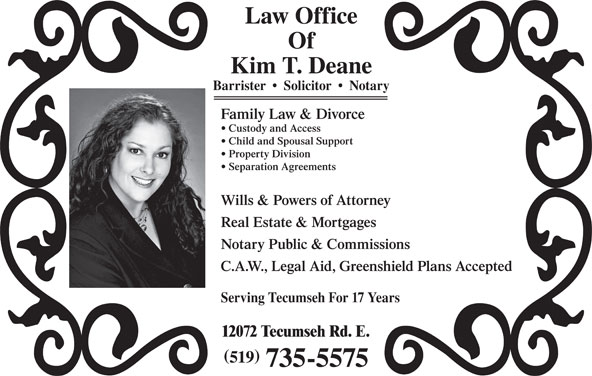 Deane Kim (519-735-5575) - Annonce illustrée======= - Law Office Of Kim T. Deane Barrister     Solicitor     Notary Family Law & Divorce Custody and Access Child and Spousal Support Property Division Separation Agreements Wills & Powers of Attorney Real Estate & Mortgages Notary Public & Commissions C.A.W., Legal Aid, Greenshield Plans Accepted Serving Tecumseh For 17 Years 12072 Tecumseh Rd. E. 519 735-5575