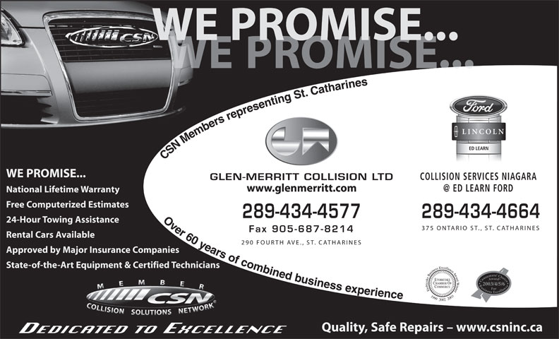 Glen Merritt Collision Limited (905-687-8711) - Display Ad - WE PROMISE... PROMISE... ED LEARN CSN Members representing St. Catharines                    Over 60 years of combined businessexperience WE PROMISE... COLLISION SERVICES NIAGARA GLEN-MERRITT COLLISION LTD www.glenmerritt.com National Lifetime Warranty Free Computerized Estimates 289-434-4577 289-434-4664 24-Hour Towing Assistance 375 ONTARIO ST., ST. CATHARINES Fax 905-687-8214 Rental Cars Available 290 FOURTH AVE., ST. CATHARINES Approved by Major Insurance Companies State-of-the-Art Equipment & Certified Technicians 2003/4/5/6 199920022003 Quality, Safe Repairs - www.csninc.ca