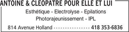Antoine & Cléopâtre Pour Elle Et Lui (418-353-6836) - Annonce illustrée======= - Esthétique - Electrolyse - Epilations ANTOINE & CLEOPATRE POUR ELLE ET LUI Photorajeunissement - IPL 814 Avenue Holland ---------------- 418 353-6836