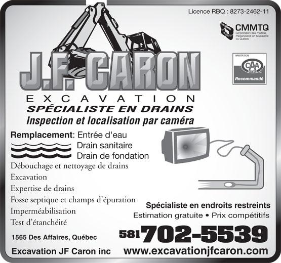 Excavation JF Caron Inc (418-840-1329) - Display Ad - Licence RBQ : 8273-2462-11 Corporation des maîtres mécaniciens en tuyauterie du Québec SPÉCIALISTE EN DRAINS Inspection et localisation par caméra Remplacement : Entrée d'eau Drain sanitaire Drain de fondation Débouchage et nettoyage de drains Excavation Expertise de drains Fosse septique et champs d'épuration Spécialiste en endroits restreints Imperméabilisation Estimation gratuite   Prix compétitifs Test d étanchéité 581 1565 Des Affaires, Québec 702-5539 Excavation JF Caron inc www.excavationjfcaron.com Licence RBQ : 8273-2462-11 CMMTQ Corporation des maîtres mécaniciens en tuyauterie du Québec SPÉCIALISTE EN DRAINS Inspection et localisation par caméra Remplacement : Entrée d'eau Drain sanitaire Drain de fondation Débouchage et nettoyage de drains Excavation Expertise de drains Fosse septique et champs d'épuration Spécialiste en endroits restreints Imperméabilisation Estimation gratuite   Prix compétitifs Test d étanchéité 581 1565 Des Affaires, Québec 702-5539 Excavation JF Caron inc www.excavationjfcaron.com CMMTQ
