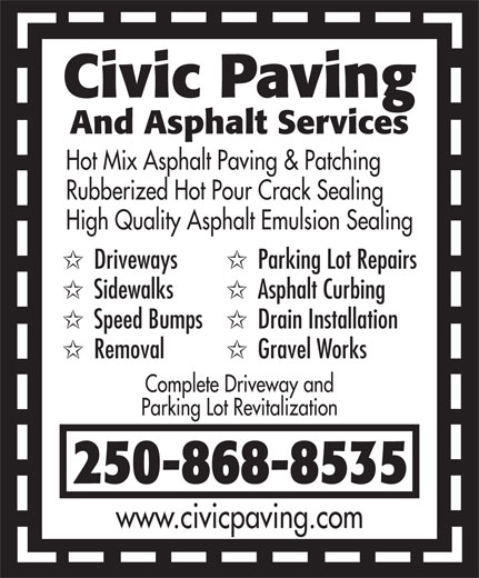 Civic Paving (250-868-8535) - Display Ad - And Asphalt Services Hot Mix Asphalt Paving & Patching Rubberized Hot Pour Crack Sealing High Quality Asphalt Emulsion Sealing Driveways Parking Lot Repairs Sidewalks Asphalt Curbing Speed Bumps Drain Installation Removal Gravel Works Complete Driveway and Parking Lot Revitalization 250-868-8535 www.civicpaving.com Civic Paving