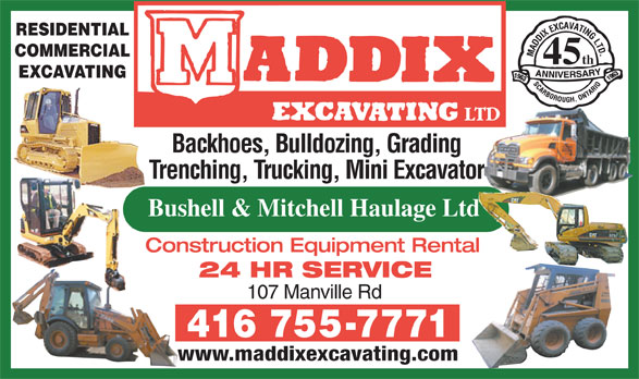 Maddix Excavating Ltd (416-755-7771) - Display Ad - 45 RESIDENTIAL COMMERCIAL th 45 EXCAVATING Backhoes, Bulldozing, Grading Trenching, Trucking, Mini Excavator Bushell & Mitchell Haulage Ltd Construction Equipment Rental 24 HR SERVICE 107 Manville Rd www.maddixexcavating.com RESIDENTIAL COMMERCIAL th 45 EXCAVATING Backhoes, Bulldozing, Grading Trenching, Trucking, Mini Excavator Bushell & Mitchell Haulage Ltd Construction Equipment Rental 24 HR SERVICE 107 Manville Rd www.maddixexcavating.com Backhoes, Bulldozing, Grading Trenching, Trucking, Mini Excavator Bushell & Mitchell Haulage Ltd Construction Equipment Rental 24 HR SERVICE 107 Manville Rd www.maddixexcavating.com RESIDENTIAL COMMERCIAL th 45 EXCAVATING Backhoes, Bulldozing, Grading Trenching, Trucking, Mini Excavator Bushell & Mitchell Haulage Ltd Construction Equipment Rental 24 HR SERVICE 107 Manville Rd www.maddixexcavating.com RESIDENTIAL COMMERCIAL th EXCAVATING